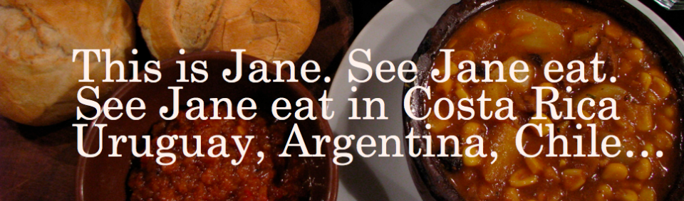 This is Jane. See Jane eat. See Jane eat in Costa Rica, Uruguay, Argentina, Chile…